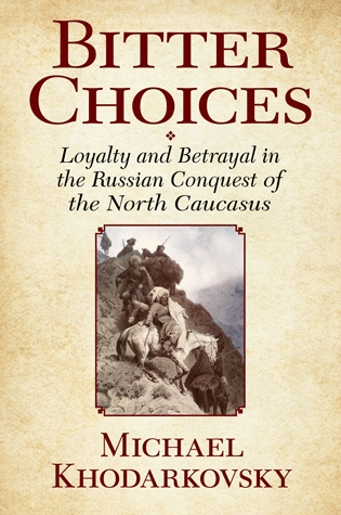 Book Review: Michael Khodarkovsky. Bitter Choices: Loyalty and Betrayal in the Russian Conquest of the NorthCaucasus